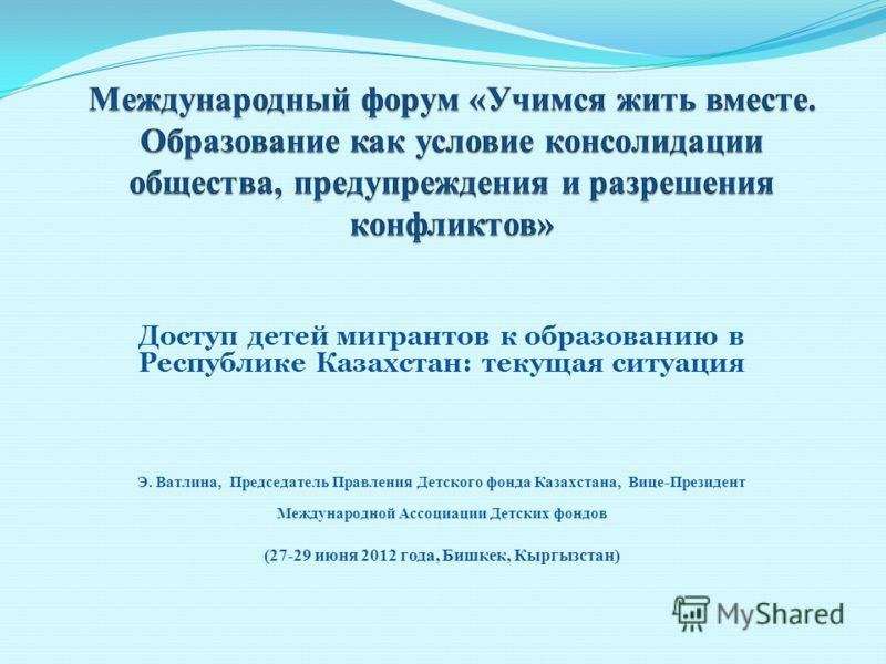 Доступ детей мигрантов к образованию в Республике Казахстан: текущая ситуация Э. Ватлина, Председатель Правления Детского фонда Казахстана, Вице-Президент Международной Ассоциации Детских фондов (27-29 июня 2012 года, Бишкек, Кыргызстан)