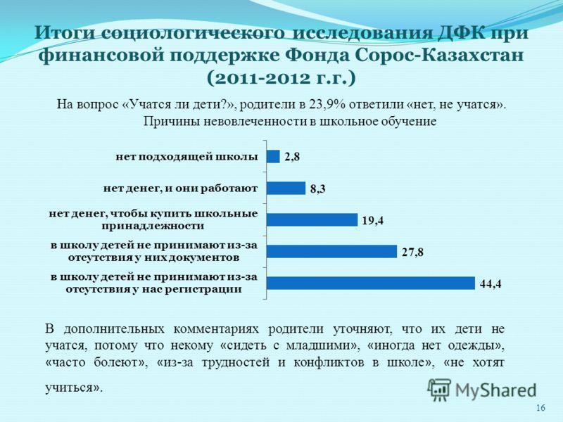 Итоги социологического исследования ДФК при финансовой поддержке Фонда Сорос-Казахстан (2011-2012 г.г.) На вопрос «Учатся ли дети?», родители в 23,9% ответили «нет, не учатся». Причины невовлеченности в школьное обучение В дополнительных комментариях