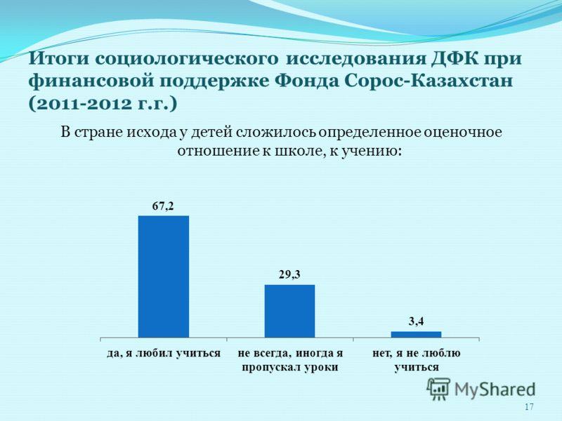 Итоги социологического исследования ДФК при финансовой поддержке Фонда Сорос-Казахстан (2011-2012 г.г.) В стране исхода у детей сложилось определенное оценочное отношение к школе, к учению: 17