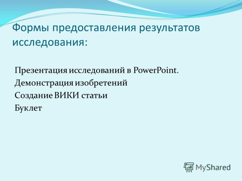 Формы предоставления результатов исследования: Презентация исследований в PowerPoint. Демонстрация изобретений Создание ВИКИ статьи Буклет