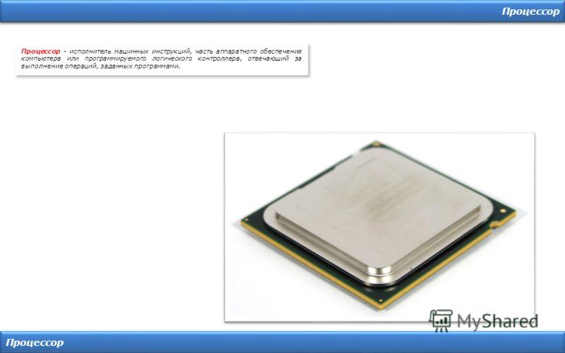 Процессор Процессор - исполнитель машинных инструкций, часть аппаратного обеспечения компьютера или программируемого логического контроллера, отвечающий за выполнение операций, заданных программами.