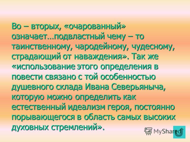 И.В.Столярова дает несколько толкований эпитета «очарованный». Во –первых, эпитет прежде всего «выявляет артистический склад характера Ивана Северьяныча, поэтому оно часто оказывается тождественной другому определению, которое прилагает к себе сам ге