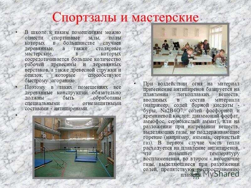 Спортзалы и мастерские В школе к таким помещениям можно отнести спортивные залы, полы которых в большинстве случаев деревянные, а также столярные мастерские, в которых сосредотачивается большое количество рабочей древесины и деревянных верстаков, а т