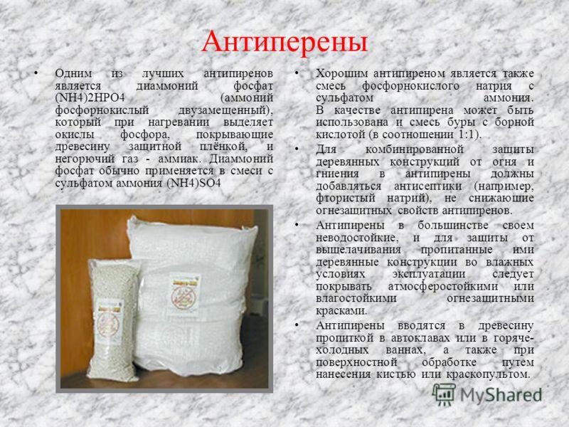 Антиперены Одним из лучших антипиренов является диаммоний фосфат (NH4)2HPO4 (аммоний фосфорнокислый двузамещенный), который при нагревании выделяет окислы фосфора, покрывающие древесину защитной плёнкой, и негорючий газ - аммиак. Диаммоний фосфат обы