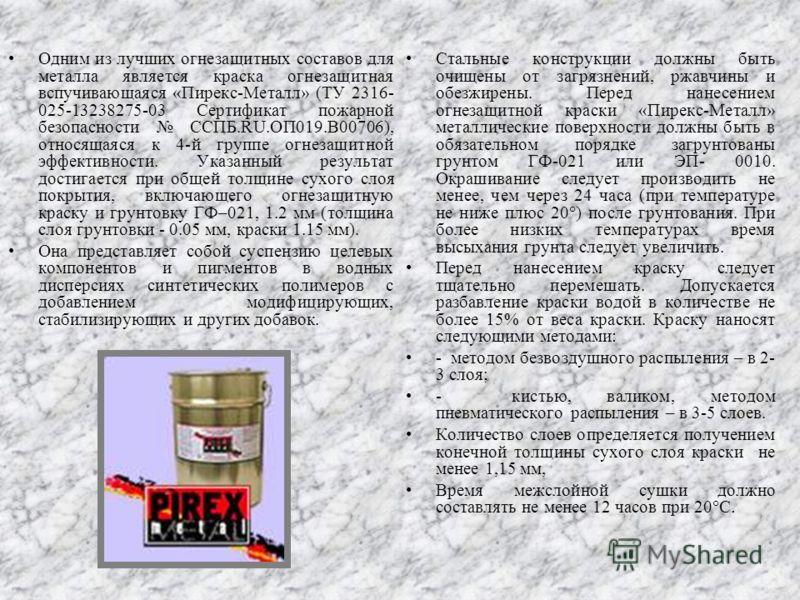 Одним из лучших огнезащитных составов для металла является краска огнезащитная вспучивающаяся «Пирекс-Металл» (ТУ 2316- 025-13238275-03 Сертификат пожарной безопасности ССПБ.RU.ОП019.В00706), относящаяся к 4-й группе огнезащитной эффективности. Указа