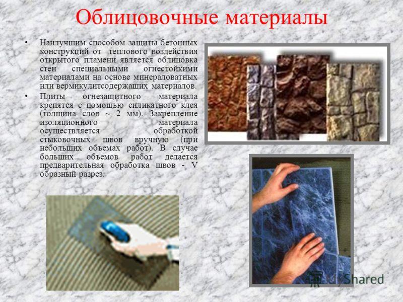 Облицовочные материалы Наилучшим способом защиты бетонных конструкций от теплового воздействия открытого пламени является облицовка стен специальными огнестойкими материалами на основе минераловатных или вермикулитсодержащих материалов. Плиты огнезащ