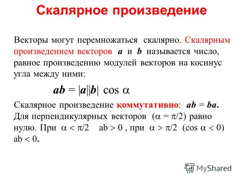 Скалярное произведение Векторы могут перемножаться скалярно. Скалярным произведением векторов a и b называется число, равное произведению модулей векторов на косинус угла между ними: ab = |a||b| cos Скалярное произведение коммутативно: ab = ba. Для п