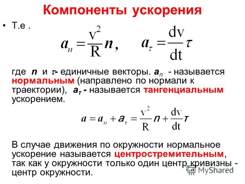 Компоненты ускорения Т.е. где n и - единичные векторы. a n - называется нормальным (направлено по нормали к траектории), a τ - называется тангенциальным ускорением. В случае движения по окружности нормальное ускорение называется центростремительным,