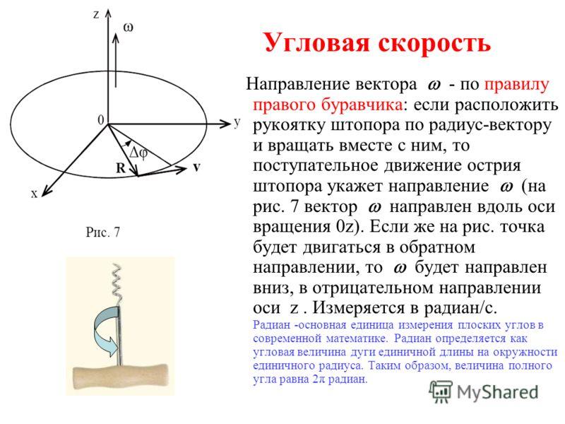 Угловая скорость Направление вектора - по правилу правого буравчика: если расположить рукоятку штопора по радиус-вектору и вращать вместе с ним, то поступательное движение острия штопора укажет направление (на рис. 7 вектор направлен вдоль оси вращен