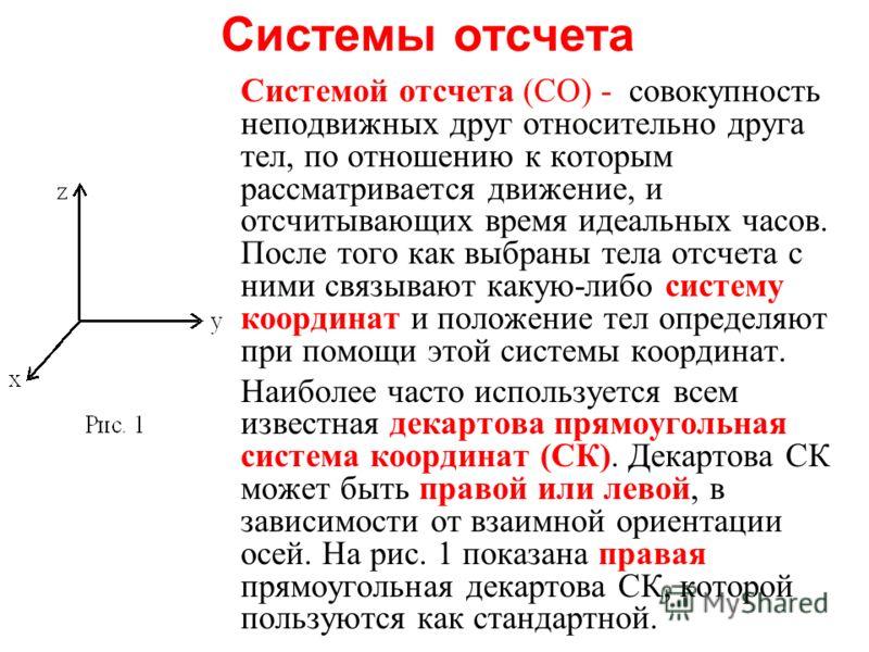 Системы отсчета Системой отсчета (СО) - совокупность неподвижных друг относительно друга тел, по отношению к которым рассматривается движение, и отсчитывающих время идеальных часов. После того как выбраны тела отсчета с ними связывают какую-либо сист