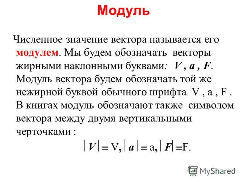 Модуль Численное значение вектора называется его модулем. Мы будем обозначать векторы жирными наклонными буквами: V, a, F. Модуль вектора будем обозначать той же нежирной буквой обычного шрифта V, a, F. В книгах модуль обозначают также символом векто