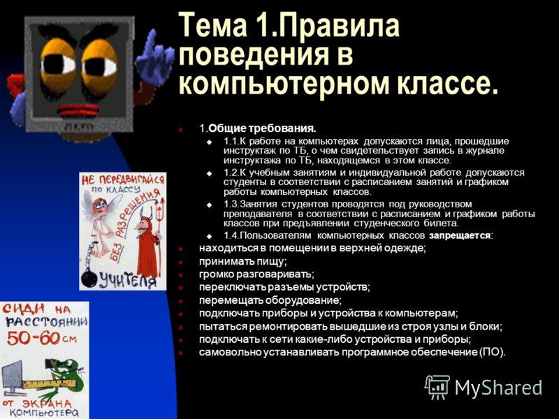 Тема 1.Правила поведения в компьютерном классе. 1.Общие требования. 1.1.К работе на компьютерах допускаются лица, прошедшие инструктаж по ТБ, о чем свидетельствует запись в журнале инструктажа по ТБ, находящемся в этом классе. 1.2.К учебным занятиям
