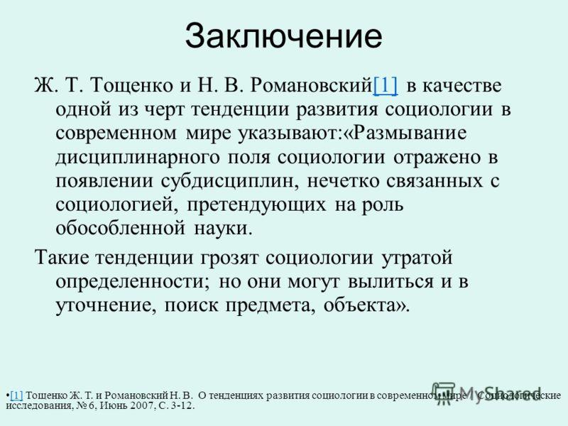 Заключение Ж. Т. Тощенко и Н. В. Романовский[1] в качестве одной из черт тенденции развития социологии в современном мире указывают:«Размывание дисциплинарного поля социологии отражено в появлении субдисциплин, нечетко связанных с социологией, претен