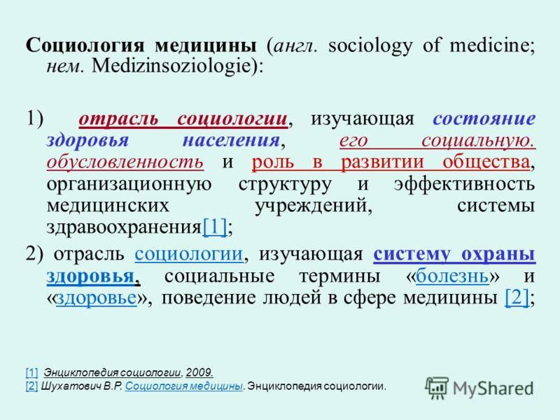 Социология медицины (англ. sociology of medicine; нем. Medizinsoziologie): 1) отрасль социологии, изучающая состояние здоровья населения, его социальную. обусловленность и роль в развитии общества, организационную структуру и эффективность медицински