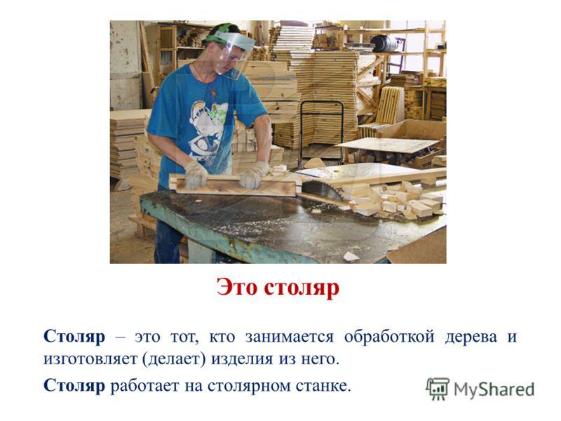 Это столяр Столяр – это тот, кто занимается обработкой дерева и изготовляет (делает) изделия из него. Столяр работает на столярном станке.