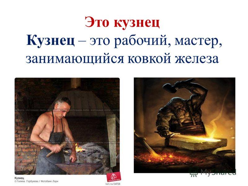 Это кузнец Кузнец – это рабочий, мастер, занимающийся ковкой железа