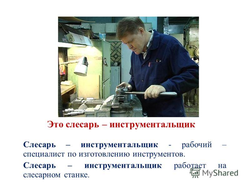 Это слесарь – инструментальщик Слесарь – инструментальщик - рабочий – специалист по изготовлению инструментов. Слесарь – инструментальщик работает на слесарном станке.