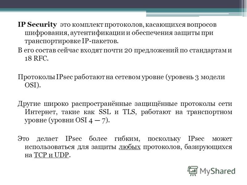 IP Security это комплект протоколов, касающихся вопросов шифрования, аутентификации и обеспечения защиты при транспортировке IP-пакетов. В его состав сейчас входят почти 20 предложений по стандартам и 18 RFC. Протоколы IPsec работают на сетевом уровн