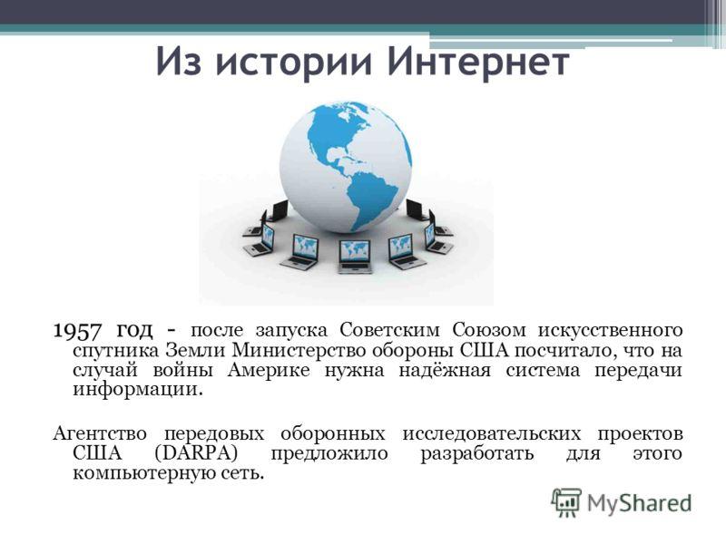 Из истории Интернет 1957 год - после запуска Советским Союзом искусственного спутника Земли Министерство обороны США посчитало, что на случай войны Америке нужна надёжная система передачи информации. Агентство передовых оборонных исследовательских пр