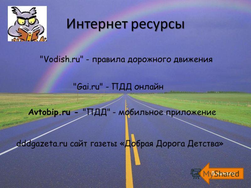 Интернет ресурсы Vodish.ru - правила дорожного движения Gai.ru - ПДД онлайн Avtobip.ru - ПДД - мобильное приложение dddgazeta.ru сайт газеты «Добрая Дорога Детства»