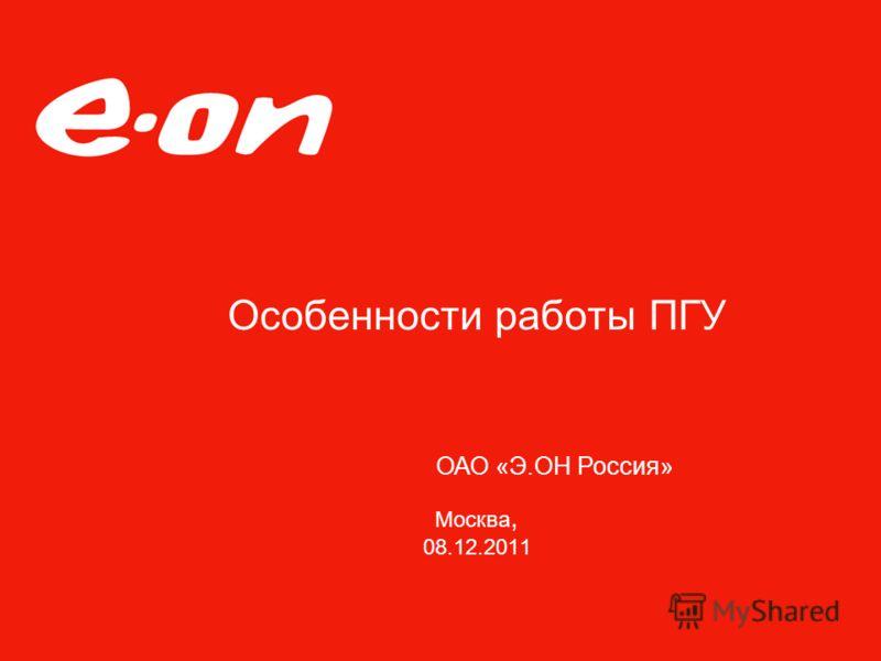 Особенности работы ПГУ Москва, 08.12.2011 ОАО «Э.ОН Россия»
