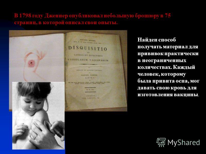 В 1798 году Дженнер опубликовал небольшую брошюру в 75 страниц, в которой описал свои опыты. Найден способ получать материал для прививок практически в неограниченных количествах. Каждый человек, которому была привита оспа, мог давать свою кровь для