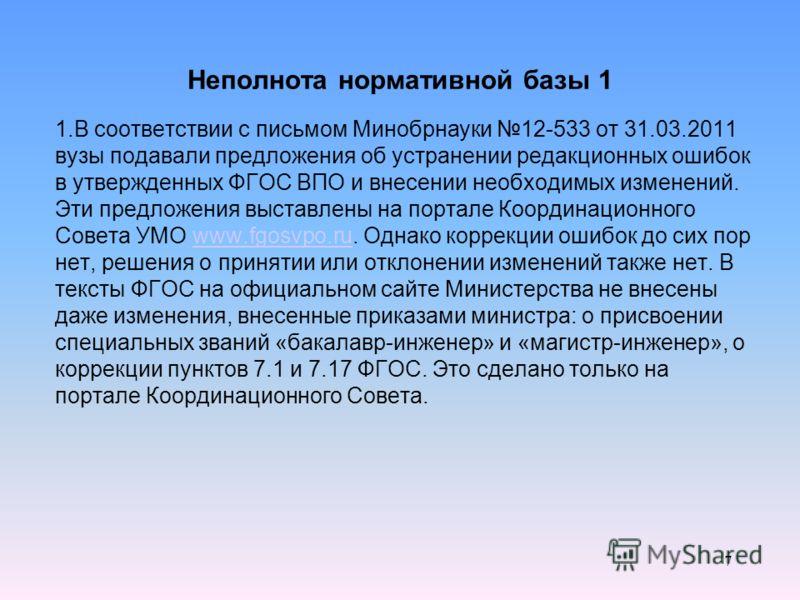 Неполнота нормативной базы 1 1.В соответствии с письмом Минобрнауки 12-533 от 31.03.2011 вузы подавали предложения об устранении редакционных ошибок в утвержденных ФГОС ВПО и внесении необходимых изменений. Эти предложения выставлены на портале Коорд