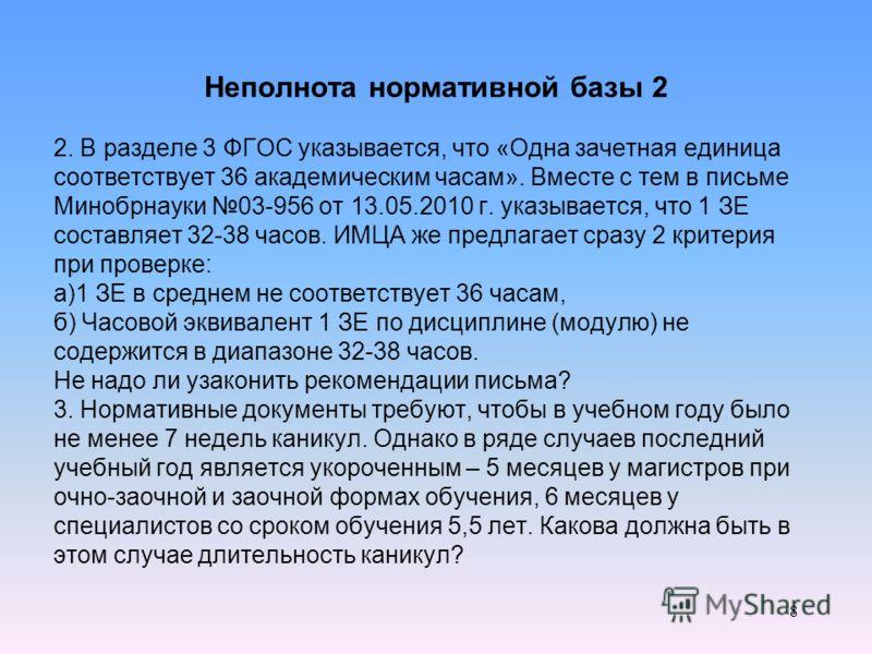 Неполнота нормативной базы 2 2. В разделе 3 ФГОС указывается, что «Одна зачетная единица соответствует 36 академическим часам». Вместе с тем в письме Минобрнауки 03-956 от 13.05.2010 г. указывается, что 1 ЗЕ составляет 32-38 часов. ИМЦА же предлагает