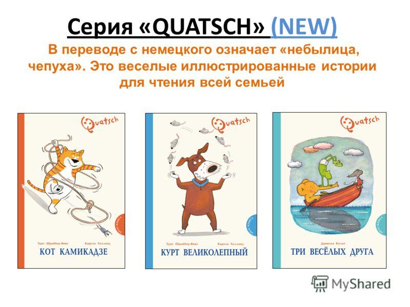 Серия «QUATSCH» (NEW) В переводе с немецкого означает «небылица, чепуха». Это веселые иллюстрированные истории для чтения всей семьей