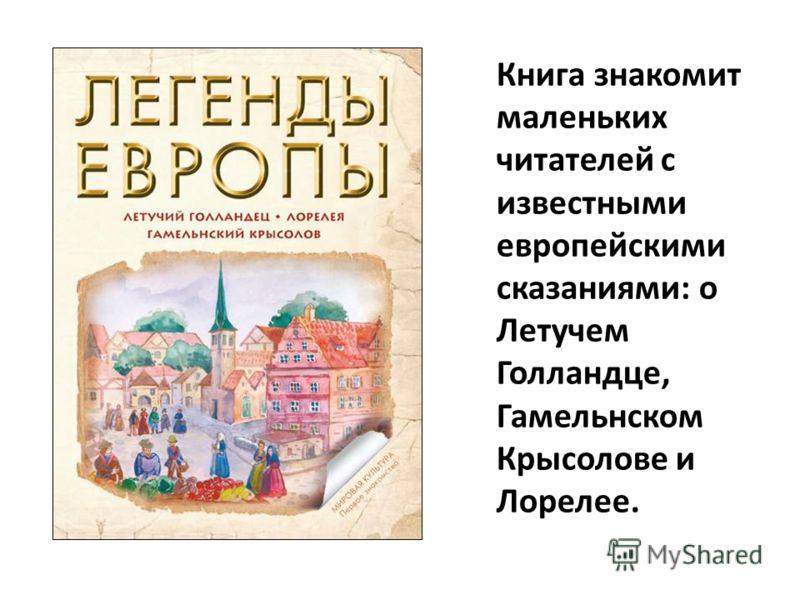 Книга знакомит маленьких читателей с известными европейскими сказаниями: о Летучем Голландце, Гамельнском Крысолове и Лорелее.