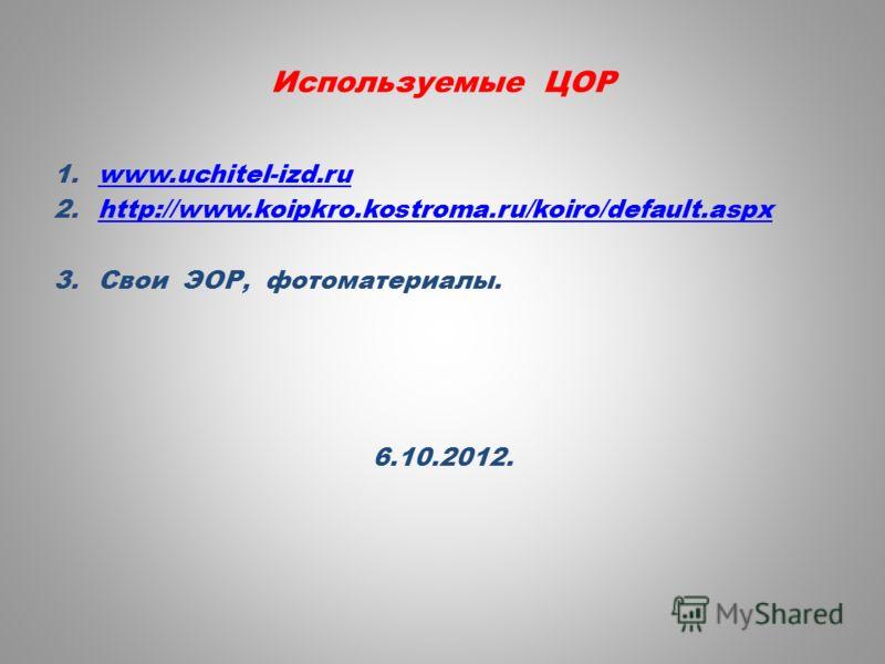 Используемые ЦОР 1.www.uchitel-izd.ruwww.uchitel-izd.ru 2.http://www.koipkro.kostroma.ru/koiro/default.aspxhttp://www.koipkro.kostroma.ru/koiro/default.aspx 3.Свои ЭОР, фотоматериалы. 6.10.2012.