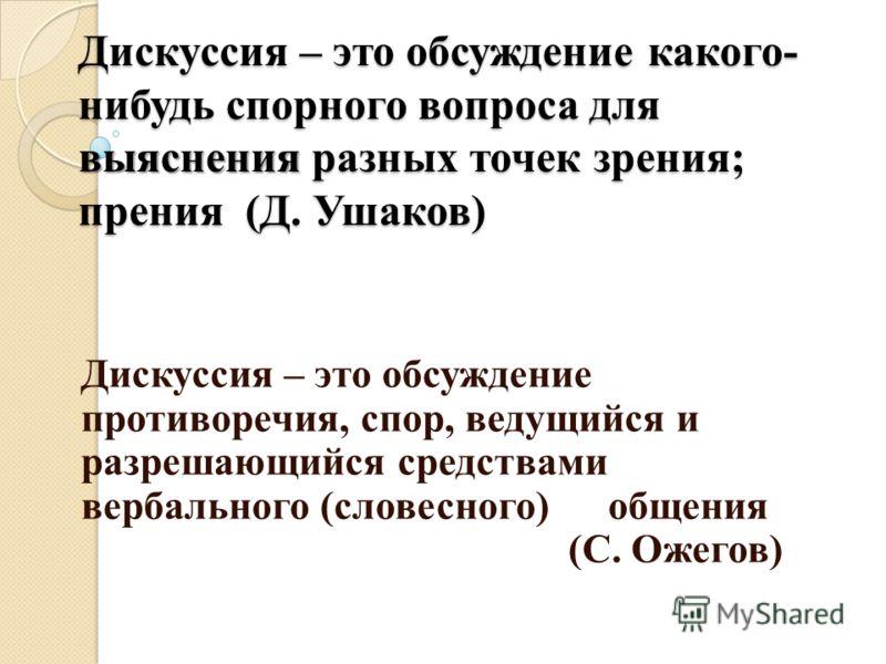Дискуссия – это обсуждение какого- нибудь спорного вопроса для выяснения разных точек зрения; прения (Д. Ушаков) Дискуссия – это обсуждение противоречия, спор, ведущийся и разрешающийся средствами вербального (словесного) общения (С. Ожегов)