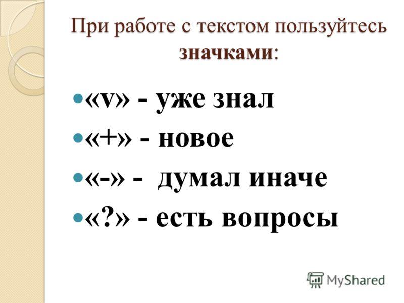 При работе с текстом пользуйтесь значками: «v» - уже знал «+» - новое «-» - думал иначе «?» - есть вопросы