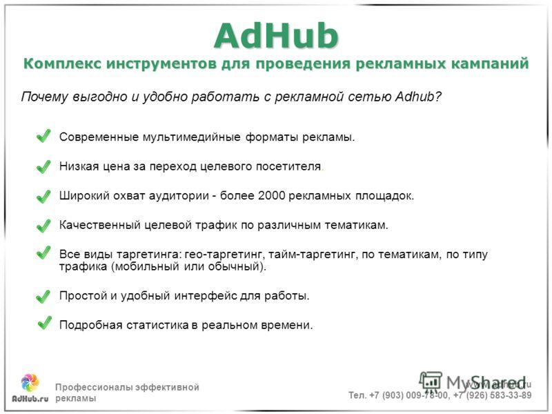 AdHub Комплекс инструментов для проведения рекламных кампаний Современные мультимедийные форматы рекламы. Низкая цена за переход целевого посетителя. Широкий охват аудитории - более 2000 рекламных площадок. Качественный целевой трафик по различным те