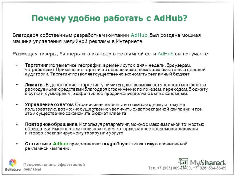 Почему удобно работать с AdHub? Почему удобно работать с AdHub? Благодаря собственным разработкам компании AdHub был создана мощная машина управления медийной рекламы в Интернете. Размещая тизеры, баннеры и кликандер в рекламной сети AdHub вы получае