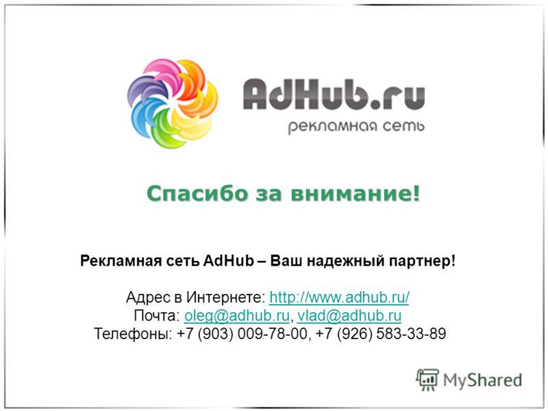 Рекламная сеть AdHub – Ваш надежный партнер! Адрес в Интернете: http://www.adhub.ru/http://www.adhub.ru/ Почта: oleg@adhub.ru, vlad@adhub.ruoleg@adhub.ruvlad@adhub.ru Телефоны: +7 (903) 009-78-00, +7 (926) 583-33-89 Спасибо за внимание!