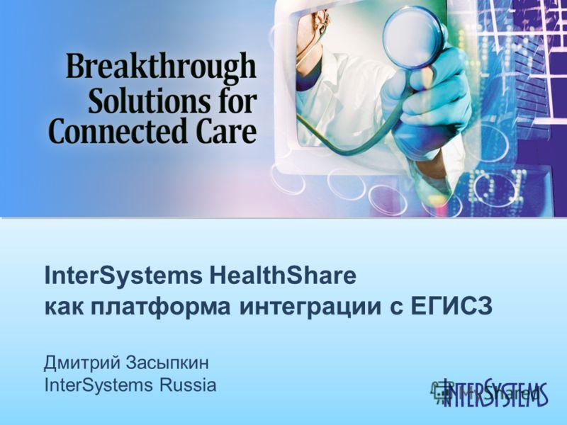 InterSystems HealthShare как платформа интеграции с ЕГИСЗ Дмитрий Засыпкин InterSystems Russia