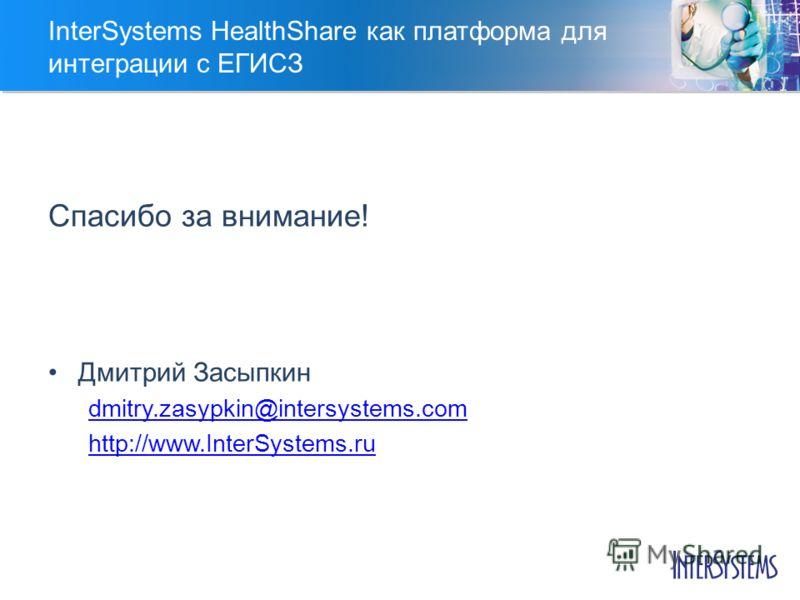 InterSystems HealthShare как платформа для интеграции с ЕГИСЗ Спасибо за внимание! Дмитрий Засыпкин dmitry.zasypkin@intersystems.com http://www.InterSystems.ru