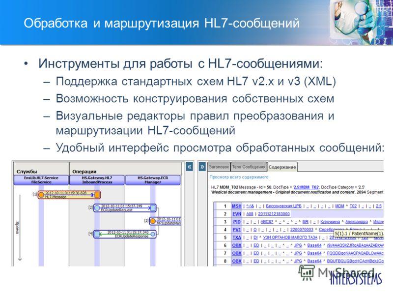 Обработка и маршрутизация HL7-сообщений Инструменты для работы с HL7-сообщениями: –Поддержка стандартных схем HL7 v2.x и v3 (XML) –Возможность конструирования собственных схем –Визуальные редакторы правил преобразования и маршрутизации HL7-сообщений