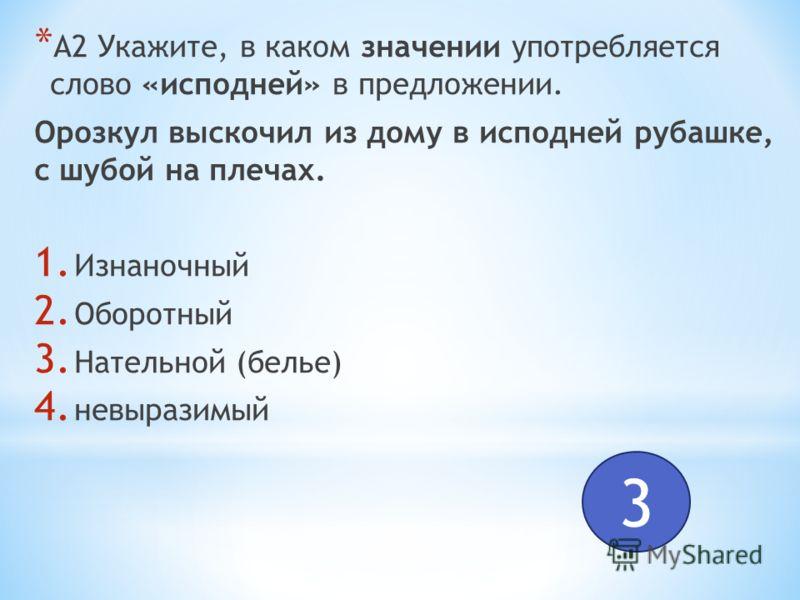 * А2 Укажите, в каком значении употребляется слово «исподней» в предложении. Орозкул выскочил из дому в исподней рубашке, с шубой на плечах. 1. Изнаночный 2. Оборотный 3. Нательной (белье) 4. невыразимый 3