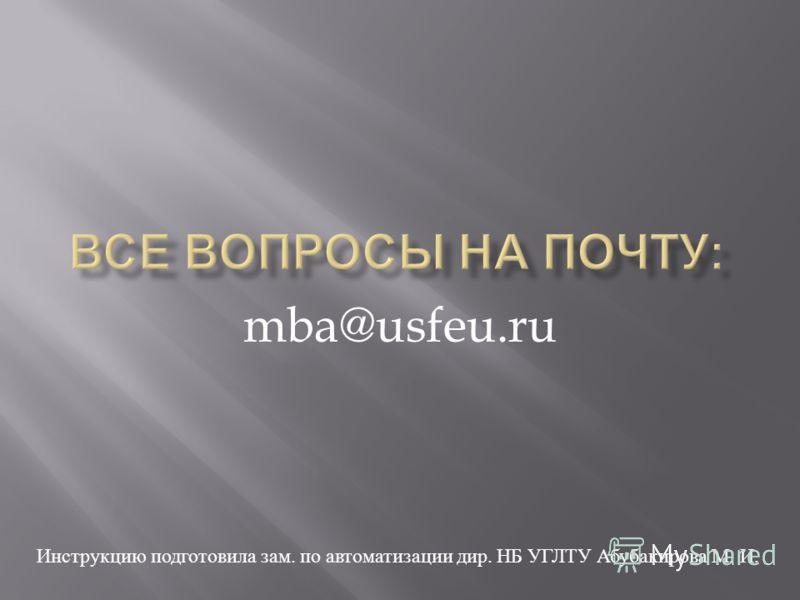 mba@usfeu.ru Инструкцию подготовила зам. по автоматизации дир. НБ УГЛТУ Абубакирова М. И.