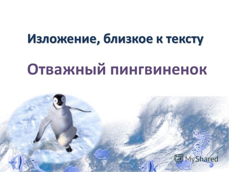 Изложение, близкое к тексту Отважный пингвиненок