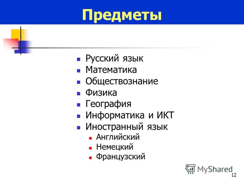 12 Русский язык Математика Обществознание Физика География Информатика и ИКТ Иностранный язык Английский Немецкий Французский Предметы