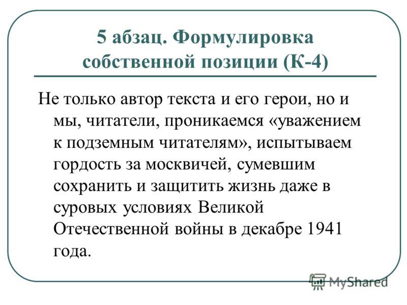 5 абзац. Формулировка собственной позиции (К-4) Не только автор текста и его герои, но и мы, читатели, проникаемся «уважением к подземным читателям», испытываем гордость за москвичей, сумевшим сохранить и защитить жизнь даже в суровых условиях Велико
