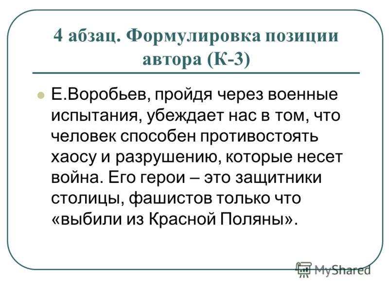 4 абзац. Формулировка позиции автора (К-3) Е.Воробьев, пройдя через военные испытания, убеждает нас в том, что человек способен противостоять хаосу и разрушению, которые несет война. Его герои – это защитники столицы, фашистов только что «выбили из К
