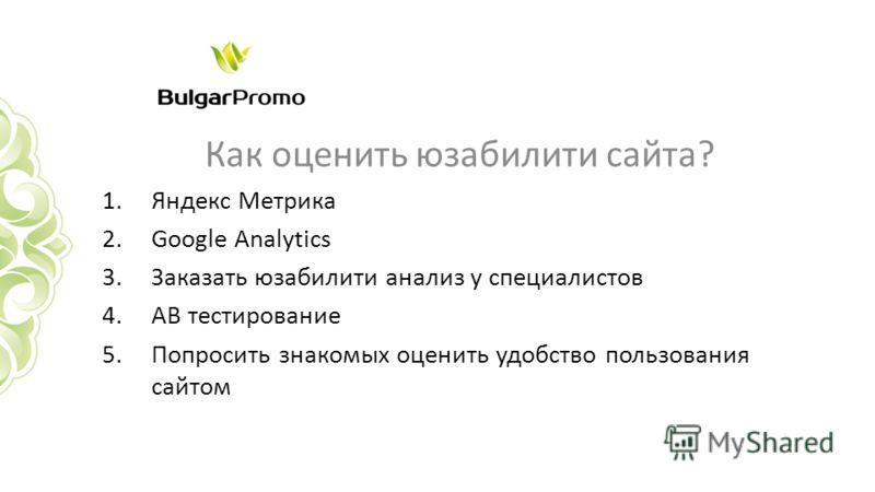 Как оценить юзабилити сайта? 1.Яндекс Метрика 2.Google Analytics 3.Заказать юзабилити анализ у специалистов 4.AB тестирование 5.Попросить знакомых оценить удобство пользования сайтом