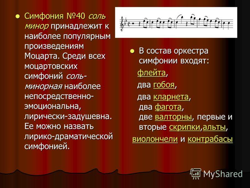 Симфония 40 соль минор принадлежит к наиболее популярным произведениям Моцарта. Среди всех моцартовских симфоний соль- минорная наиболее непосредственно- эмоциональна, лирически-задушевна. Ее можно назвать лирико-драматической симфонией. Симфония 40