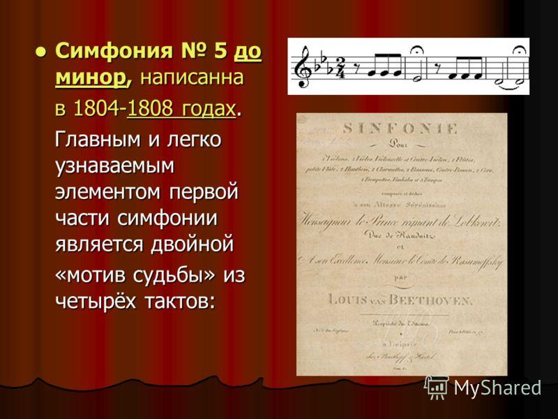 Симфония 5 до минор, написанна Симфония 5 до минор, написаннадо минордо минор в 1804-1808 годах. в 1804-1808 годах. 1808 годах Главным и легко узнаваемым элементом первой части симфонии является двойной Главным и легко узнаваемым элементом первой час