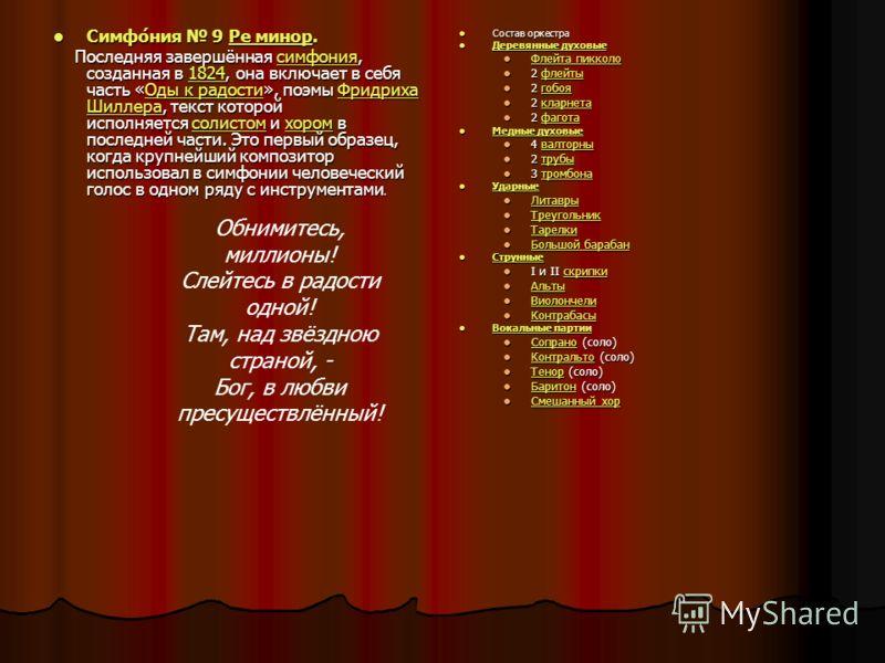 Симфо́ния 9 Ре минор. Симфо́ния 9 Ре минор.Ре минорРе минор Последняя завершённая симфония, созданная в 1824, она включает в себя часть «Оды к радости», поэмы Фридриха Шиллера, текст которой исполняется солистом и хором в последней части. Это первый