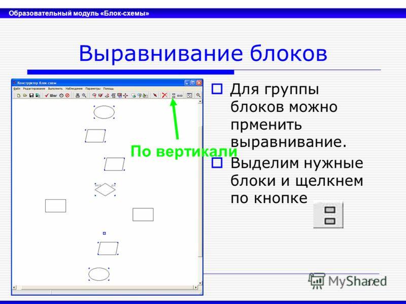 Образовательный модуль «Блок-схемы» 17 Выравнивание блоков Для группы блоков можно прменить выравнивание. Выделим нужные блоки и щелкнем по кнопке По вертикали